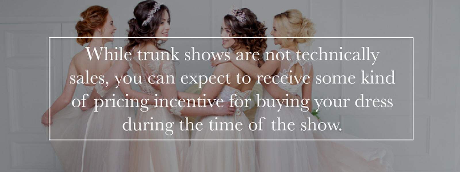 girls in wedding dresses and text about trunk show pricing incentives